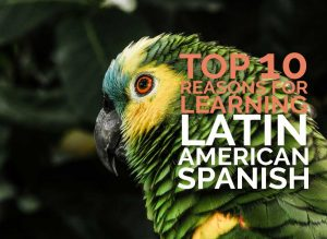 Top 10 reasons to learn Latin American Spanish